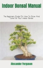 Indoor Bonsai Manual: The Beginners Guide On How To Grow And Care For Your Indoor Bonsai Cover Image