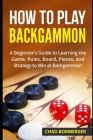 How to Play Backgammon: A Beginner's Guide to Learning the Game, Rules, Board, Pieces, and Strategy to Win at Backgammon Cover Image