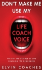 Don't make me use my Life Coach voice: The Art and Science of Life Coaching for newcomers Cover Image