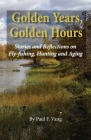 Golden Years, Golden Hours: Stories and reflections on Fly-fishing, Hunting and Aging Cover Image