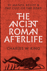 The Ancient Roman Afterlife: Di Manes, Belief, and the Cult of the Dead Cover Image