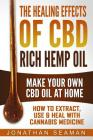 The Healing Effects of CBD Rich Hemp Oil - Make Your Own CBD Oil at Home: How to Extract, Use and Heal with Cannabis Medicine Cover Image