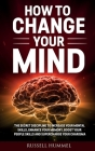 How to Change Your Mind: The Secret Discipline to Increase Your Mental Skills, Enhance Your Memory, Boost Your People Skills and Supercharge Yo Cover Image