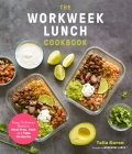 The Workweek Lunch Cookbook: Easy, Delicious Meals to Meal Prep, Pack and Take On the Go Cover Image
