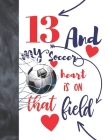 13 And My Soccer Heart Is On That Field: Soccer Gifts For Boys And Girls A Sketchbook Sketchpad Activity Book For Teen Kids To Draw And Sketch In Cover Image
