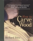 How to Carve Wood: A Book of Projects and Techniques Cover Image