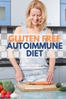 Gluten Free Autoimmune Diet: A Beginner's 4-Week Step-by-Step Guide With Curated Recipes Cover Image