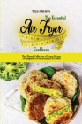 The Essential Air Fryer Cookbook: The Ultimate Collection of Crispy Recipes for Beginners from Breakfast to Dinner Cover Image