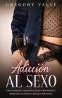 Adicción al Sexo: Cómo Superar la Adicción al Sexo, Pornografía y Reparar una Conducta Sexual Compulsiva Cover Image