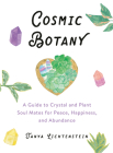 Cosmic Botany: A Guide to Crystal and Plant Soul Mates for Peace, Happiness, and Abundance Cover Image