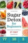 Sugar Detox for Beginners: Your Guide to Starting a 21-Day Sugar Detox Cover Image