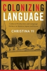 Colonizing Language: Cultural Production and Language Politics in Modern Japan and Korea Cover Image