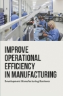 Improve Operational Efficiency In Manufacturing: Development Manufacturing Business: Operations Management In Manufacturing Industry Cover Image