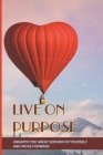 Live On Purpose: Unearth The Great Version Of Yourself And Move Forward: Designing The Purpose For Your Life Cover Image