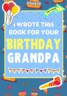 I Wrote This Book For Your Birthday Grandpa: The Perfect Birthday Gift For Kids to Create Their Very Own Book For Grandpa Cover Image