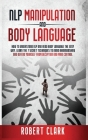NLP Manipulation and Body Language: How To Understand NLP And Read Body Language. Learn The Techniques To Avoid Brainwashing And Defend Yourself From Cover Image