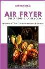 Air Fryer Super Simple Cookbook: The Essential Book To Cook Healthy And Crispy Oil-Free Meals Cover Image