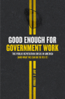Good Enough for Government Work: The Public Reputation Crisis in America (And What We Can Do to Fix It) (Chicago Studies in American Politics) Cover Image