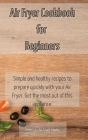 Air Fryer Cookbook for Beginners: Simple and healthy recipes to prepare quickly with your Air Fryer. Get the most out of this appliance. Cover Image