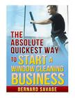 The Absolute Quickest Way to start a Window Cleaning Business: How to start a successful Window Cleaning Business Fast and Easy! Cover Image