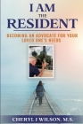 I am the Resident: Becoming the Advocate Your Loved One Needs! Cover Image