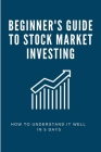 Beginner's Guide To Stock Market Investing: How To Understand It Well In 5 Days: Investing Quickstart Guide Cover Image