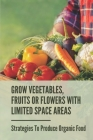 Grow Vegetables, Fruits Or Flowers With Limited Space Areas: Strategies To Produce Organic Food: How To Plant A Vegetable Garden Cover Image