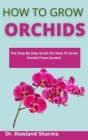 How To Grow Orchids: The Step-By-Step Guide On How To Grow Orchids From Scratch Cover Image