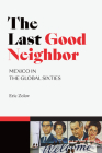 The Last Good Neighbor: Mexico in the Global Sixties (American Encounters/Global Interactions) Cover Image
