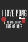 I Love Pong - No Matter If It's Ping Or Beer: A5 Notizbuch, 120 Seiten gepunktet punktiert, Bier Pong Lustiger Spruch Tischtennis Tischtennisspieler T Cover Image