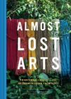 Almost Lost Arts: Traditional Crafts and the Artisans Keeping Them Alive (Arts and Crafts Book, Gift for Artists and History Lovers) Cover Image