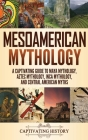 Mesoamerican Mythology: A Captivating Guide to Maya Mythology, Aztec Mythology, Inca Mythology, and Central American Myths Cover Image