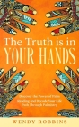 The Truth is In Your Hands: Discover the Power of Palm Reading and Decode Your Life Path Through Palmistry Cover Image