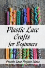 Plastic Lace Crafts for Beginners: Plastic Lace Project Ideas: How to Make Plastic Lace Cover Image