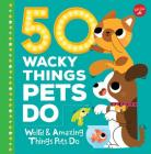 50 Wacky Things Pets Do: Weird & Amazing Things Pets Do Cover Image