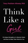 Think Like a Girl: 10 Unique Strengths of a Woman's Brain and How to Make Them Work for You Cover Image