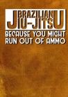 Brazilian Jiu Jitsu Because You Might Run Out of Ammo: Training/Sparring Notebook Cover Image