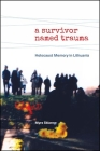 A Survivor Named Trauma: Holocaust Memory in Lithuania Cover Image