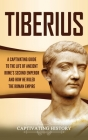 Tiberius: A Captivating Guide to the Life of Ancient Rome's Second Emperor and How He Ruled the Roman Empire Cover Image
