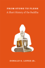 From Stone to Flesh: A Short History of the Buddha (Buddhism and Modernity) Cover Image