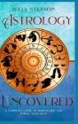 Astrology Uncovered Hardcover Version: A Guide To Horoscopes And Zodiac Signs Cover Image
