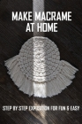 Make Macrame At Home: Step By Step Exposition For Fun & Easy.: Macrame & Rope Work Cover Image