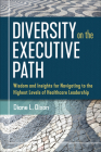 Diversity on the Executive Path: Wisdom and Insights for Navigating to the Highest Levels of Healthcare Leadership Cover Image