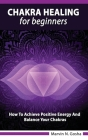Chakra Healing For Beginners - How to achieve positive energy and balance your chakras Cover Image