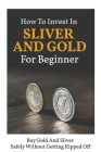How To Invest In Sliver And Gold For Beginner: Buy Gold And Sliver Safely Without Getting Ripped Off: How To Buy Gold And Silver For Investment Cover Image