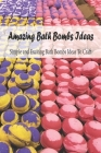 Amazing Bath Bombs Ideas: Simple and Exciting Bath Bombs Ideas To Craft: Mother's Day Gift 2021, Happy Mother's Day, Gift for Mom Cover Image