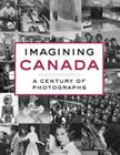 Imagining Canada: A Century of Photographs Cover Image