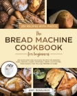 The Bread Machine Cookbook for Beginners: 200 Quick-Easy And Delicious Recipes For Amazing Buns, Snacks, Loaves, Vegetable, Sweet, Gluten-Free, Pizza Cover Image