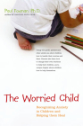 The Worried Child: Recognizing Anxiety in Children and Helping Them Heal Cover Image