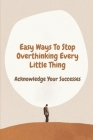 Easy Ways To Stop Overthinking Every Little Thing: Acknowledge Your Successes: Secret To Stop Negative Thinking Cover Image